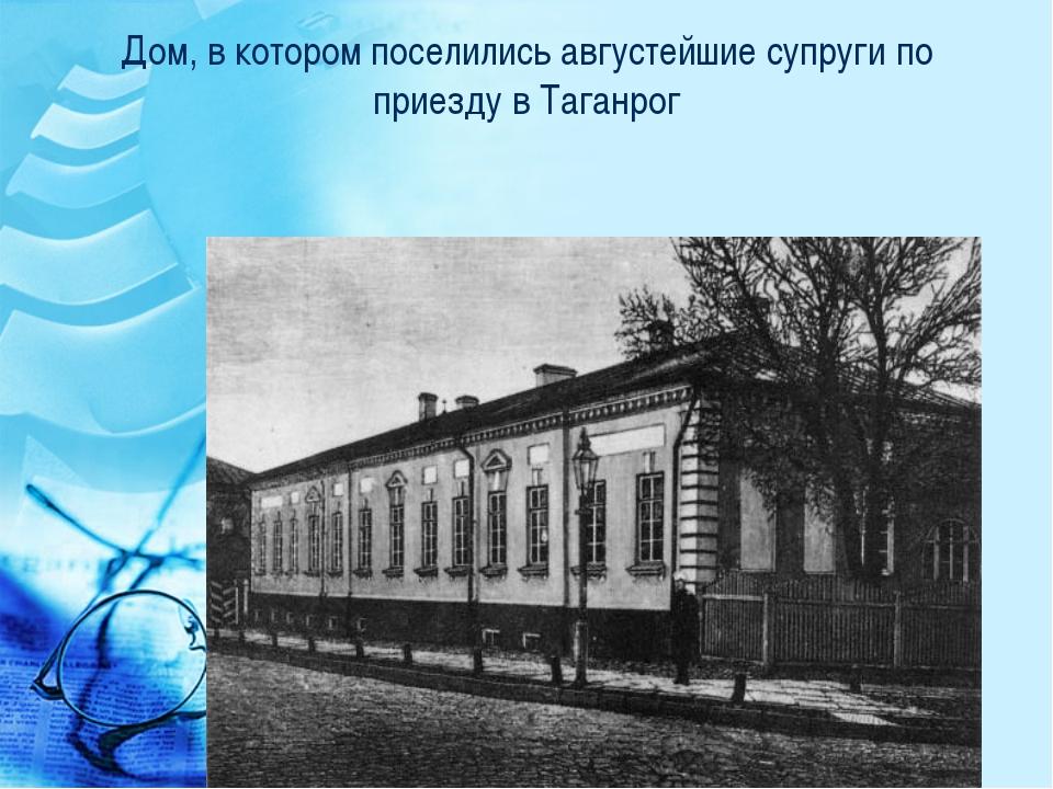 Дом, в котором поселились августейшие супруги по приезду в Таганрог