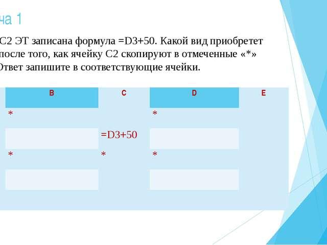 Задача 1 В ячейке С2 ЭТ записана формула =D3+50. Какой вид приобретет формула...