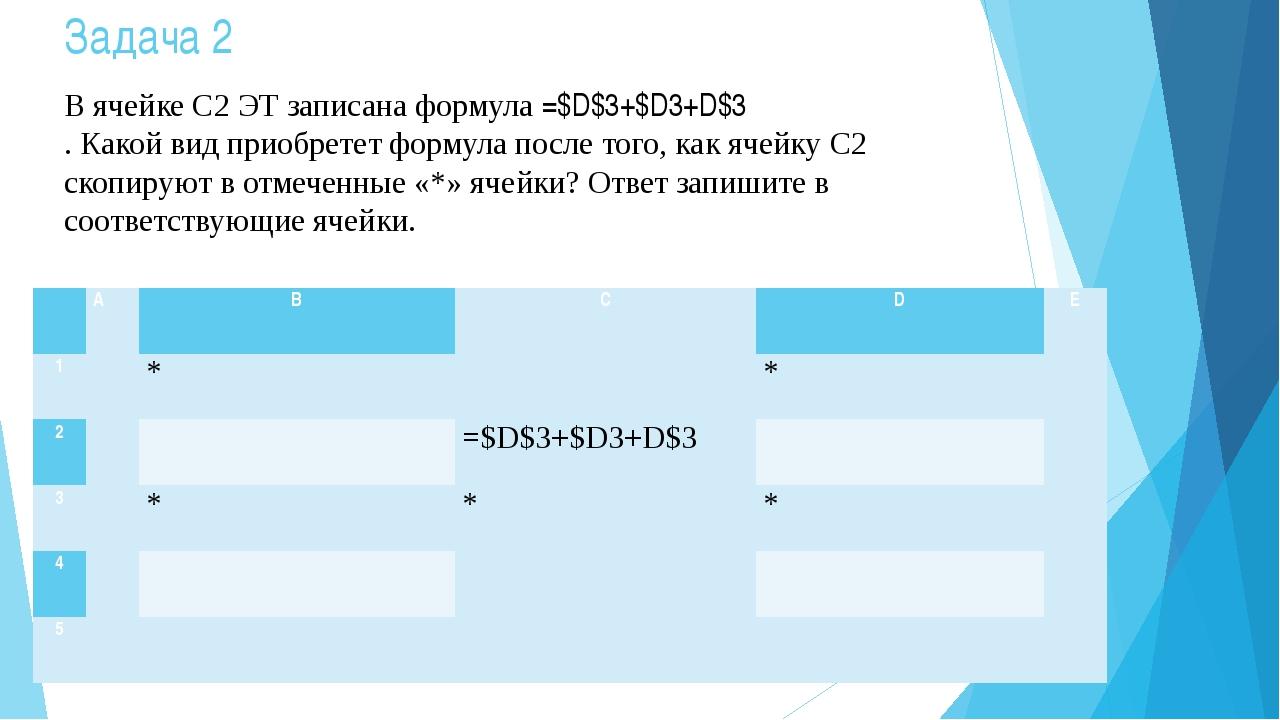 Задача 2 В ячейке С2 ЭТ записана формула =$D$3+$D3+D$3 . Какой вид приобретет...