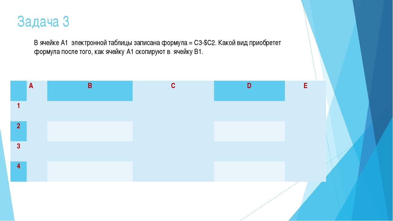 Задача 3 В ячейке А1 электронной таблицы записана формула = C3-$C2. Какой вид...