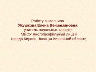 Работу выполнила Якушкова Елена Вениаминовна, учитель начальных классов МБОУ