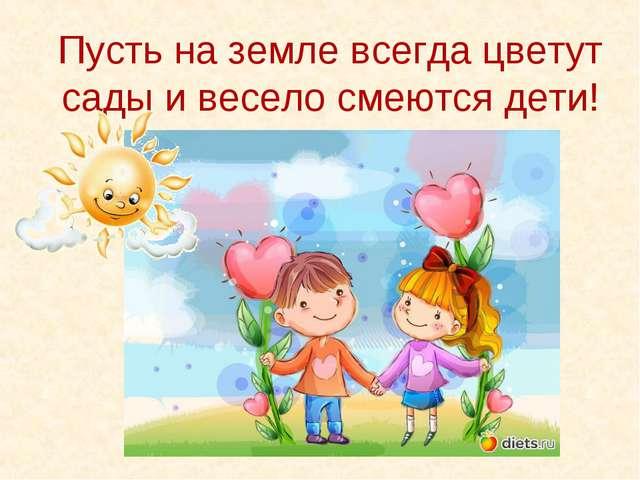 Пусть на земле всегда цветут сады и весело смеются дети!