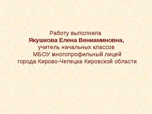 Работу выполнила Якушкова Елена Вениаминовна, учитель начальных классов МБОУ...