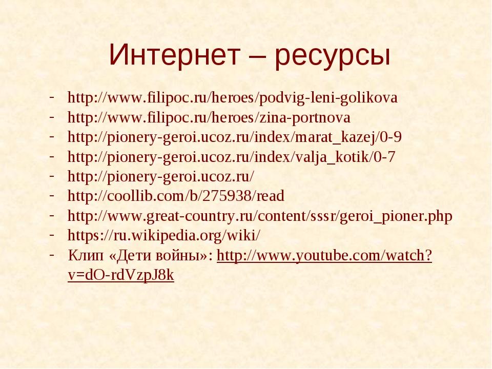 Интернет – ресурсы http://www.filipoc.ru/heroes/podvig-leni-golikova http://w...