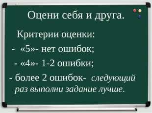 Оцени себя и друга. Критерии оценки: - «5»- нет ошибок; - «4»- 1-2 ошибки; -