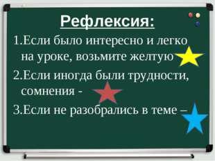 Рефлексия: 1.Если было интересно и легко на уроке, возьмите желтую 2.Если ино