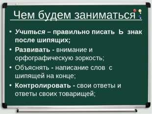 Чем будем заниматься : Учиться – правильно писать Ь знак после шипящих; Разв