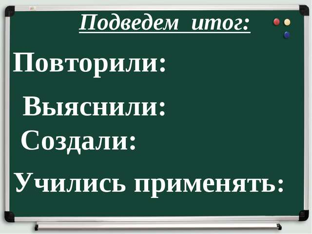 Подведем итог: Повторили: Выяснили: Создали: Учились применять: