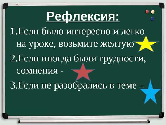 Рефлексия: 1.Если было интересно и легко на уроке, возьмите желтую 2.Если ино...