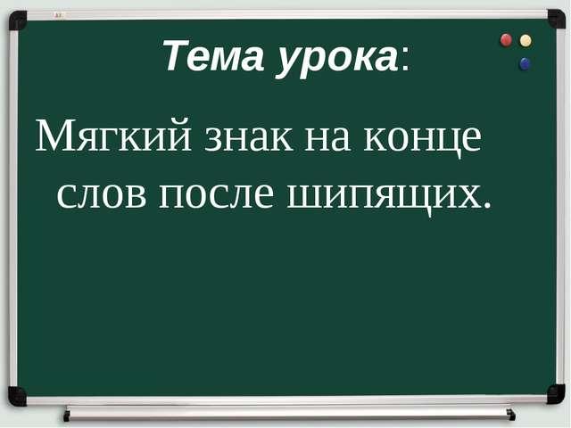 Тема урока: Мягкий знак на конце слов после шипящих.