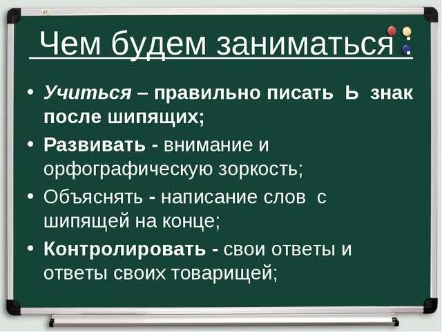 Чем будем заниматься : Учиться – правильно писать Ь знак после шипящих; Разв...
