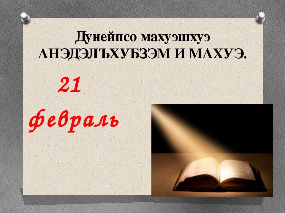 Дунейпсо махуэшхуэ АНЭДЭЛЪХУБЗЭМ И МАХУЭ. 21 февраль