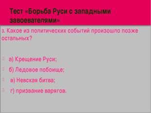Тест «Борьба Руси с западными завоевателями» 3. Какое из политических событий