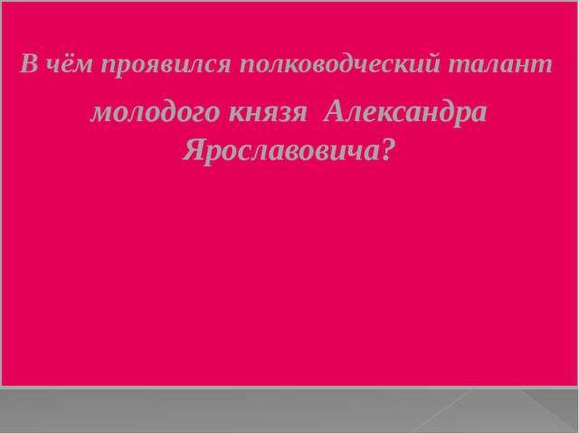 В чём проявился полководческий талант молодого князя Александра Ярославовича?