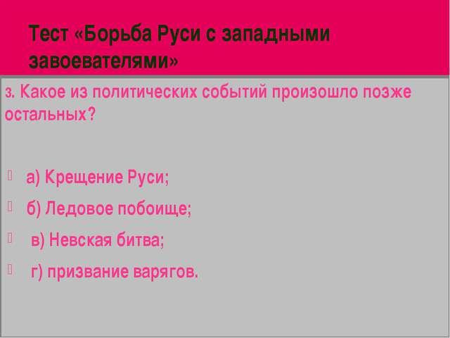 Тест «Борьба Руси с западными завоевателями» 3. Какое из политических событий...