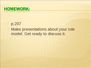 p.207 Make presentations about your role model. Get ready to discuss it.