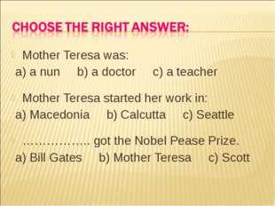 Mother Teresa was: a) a nun b) a doctor c) a teacher Mother Teresa started he