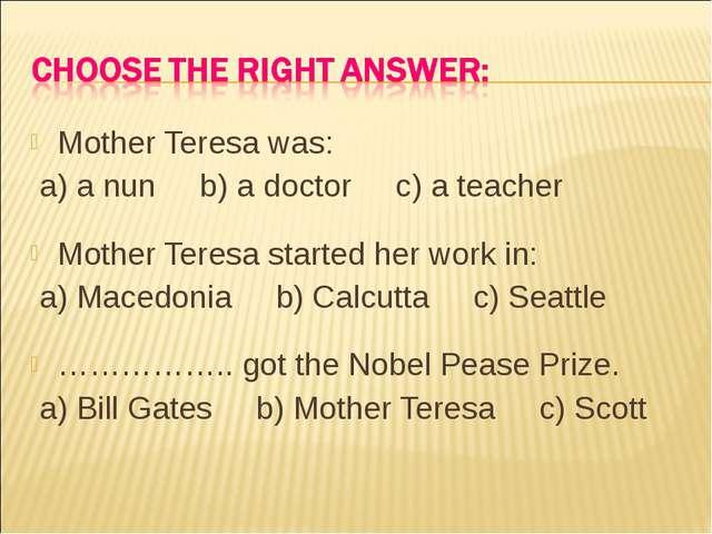 Mother Teresa was: a) a nun b) a doctor c) a teacher Mother Teresa started he...