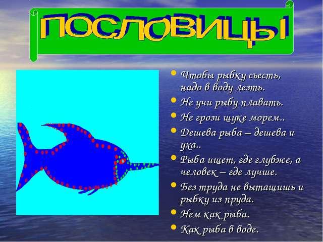 Чтобы рыбку съесть, надо в воду лезть. Не учи рыбу плавать. Не грози щуке мор...