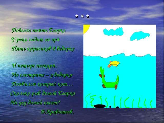 * * * Повезло опять Егорке У реки сидит не зря Пять карасиков в ведерке И чет...