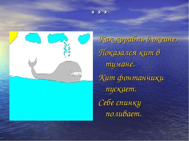 * * * Как корабль в океане, Показался кит в тумане. Кит фонтанчики пускает. С...