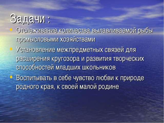 Задачи : Отслеживание количества вылавливаемой рыбы промысловыми хозяйствами...