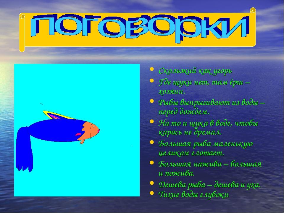 . Скользкий как угорь Где щуки нет, там ёрш – хозяин. Рыбы выпрыгивают из вод...