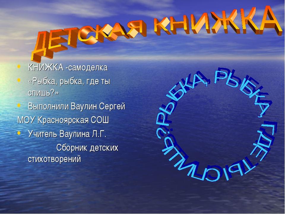 КНИЖКА -самоделка «Рыбка, рыбка, где ты спишь?» Выполнили Ваулин Сергей МОУ К...