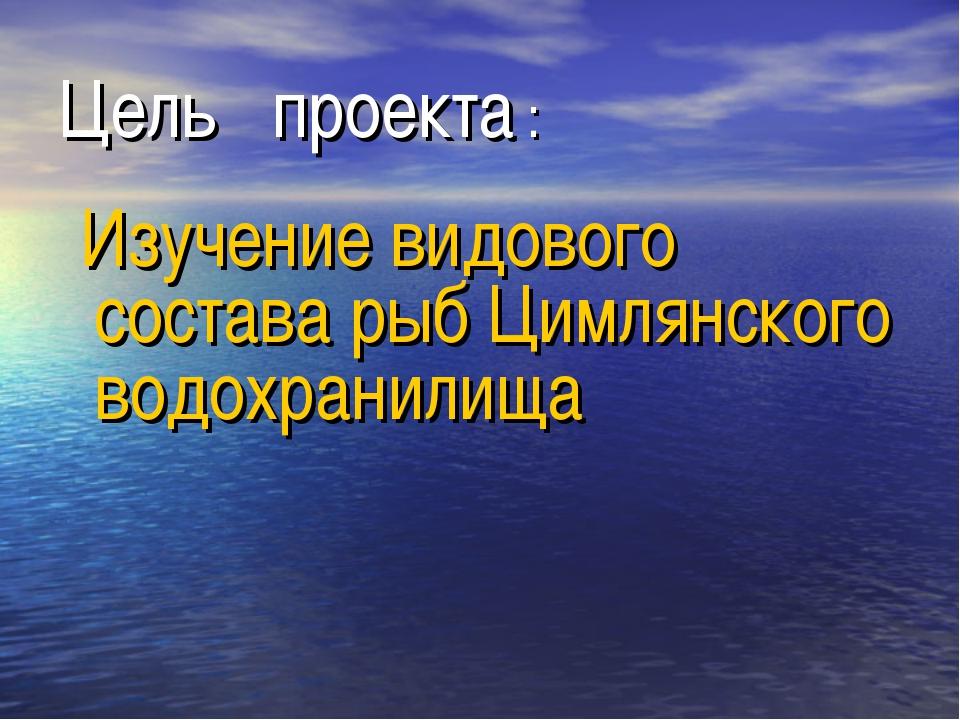 Цель проекта : Изучение видового состава рыб Цимлянского водохранилища