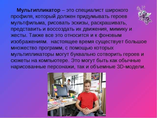 Мультипликатор– это специалист широкого профиля, который должен придумывать...