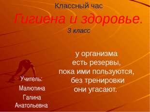 Классный час Гигиена и здоровье. 3 класс Учитель: Малютина Галина Анатольевна
