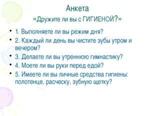 Анкета «Дружите ли вы с ГИГИЕНОЙ?» 1. Выполняете ли вы режим дня? 2. Каждый л