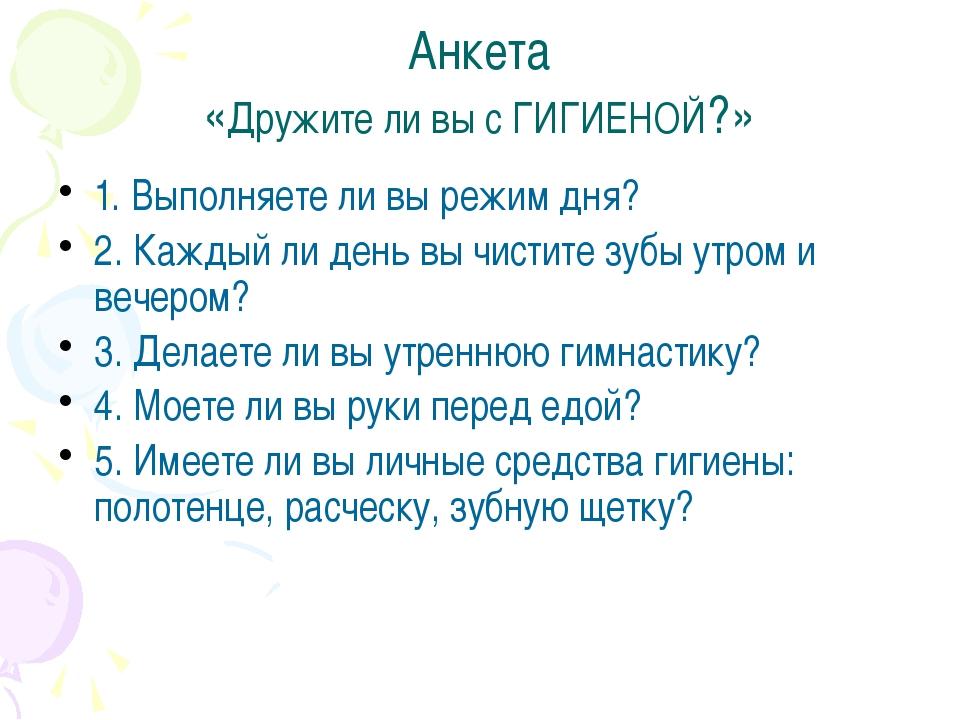 Анкета «Дружите ли вы с ГИГИЕНОЙ?» 1. Выполняете ли вы режим дня? 2. Каждый л...