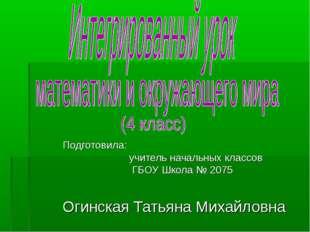 Подготовила: учитель начальных классов ГБОУ Школа № 2075 Огинская Татьяна Мих