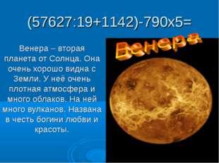 (57627:19+1142)-790х5= Венера – вторая планета от Солнца. Она очень хорошо ви