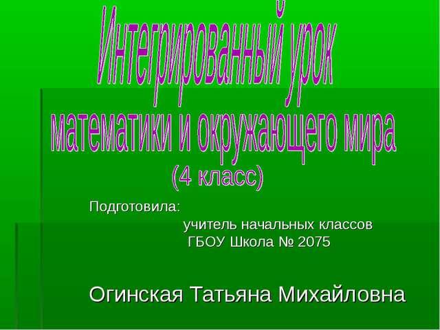 Подготовила: учитель начальных классов ГБОУ Школа № 2075 Огинская Татьяна Мих...