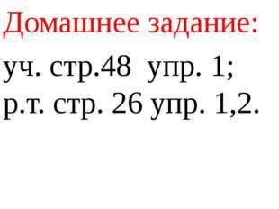 Домашнее задание: уч. стр.48 упр. 1; р.т. стр. 26 упр. 1,2.