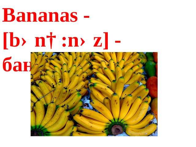 Bananas - [bənɑ:nəz] - бананы