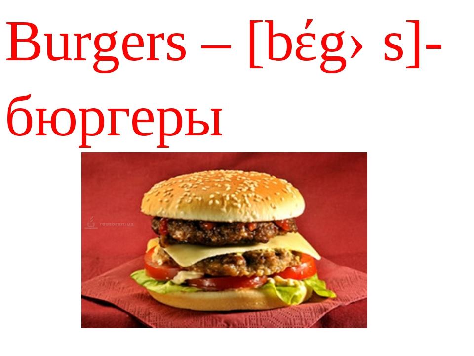 Burgers – [bέgəs]- бюргеры