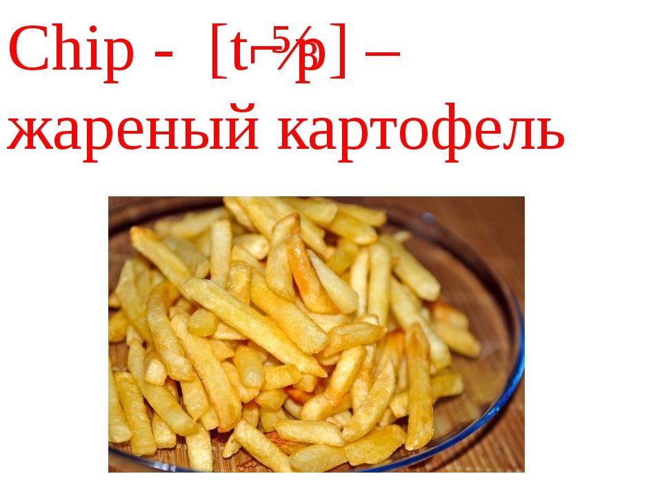 Chip - [tʃɪp] – жареный картофель