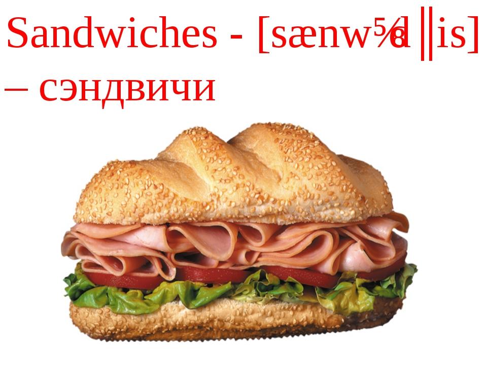 Sandwiches - [sænwɪdʒis] – сэндвичи