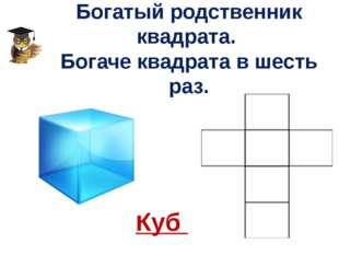 Богатый родственник квадрата. Богаче квадрата в шесть раз. Куб