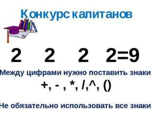 Конкурс капитанов 2 2 2 2=9 Между цифрами нужно поставить знаки +, - , *, /,^