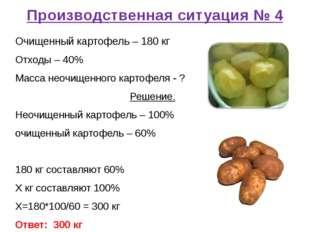 Производственная ситуация № 4 Очищенный картофель – 180 кг Отходы – 40% Масса
