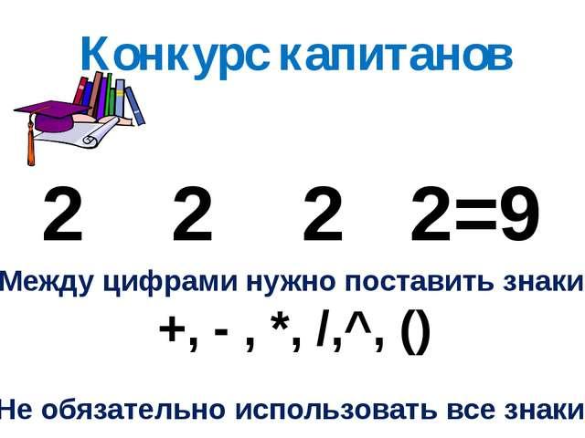 Конкурс капитанов 2 2 2 2=9 Между цифрами нужно поставить знаки +, - , *, /,^...