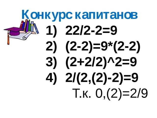 Конкурс капитанов 22/2-2=9 (2-2)=9*(2-2) (2+2/2)^2=9 2/(2,(2)-2)=9 Т.к. 0,(2)...