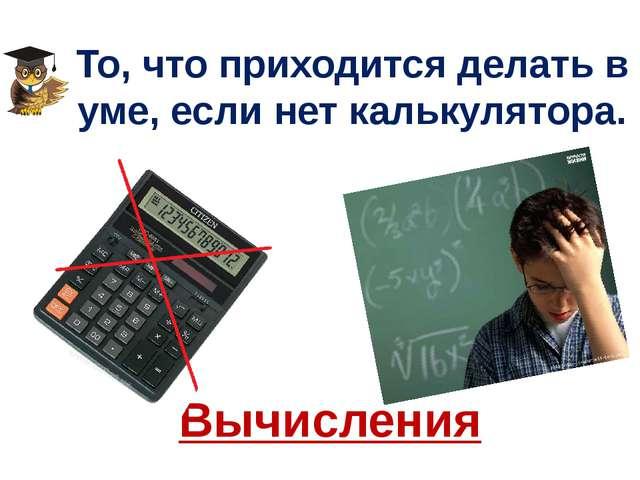 То, что приходится делать в уме, если нет калькулятора. Вычисления