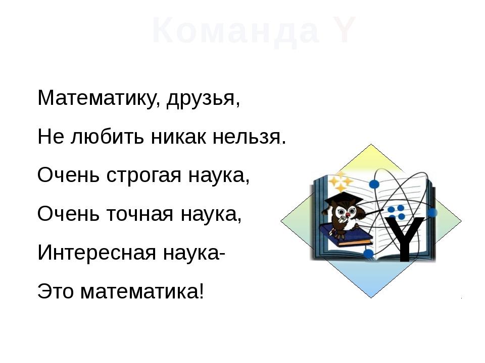 Команда Y Математику, друзья, Не любить никак нельзя. Очень строгая наука, Оч...