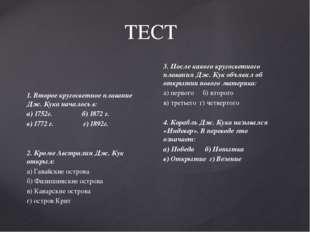 ТЕСТ 1. Второе кругосветное плавание Дж. Кука началось в: а) 1752г. б) 1872 г