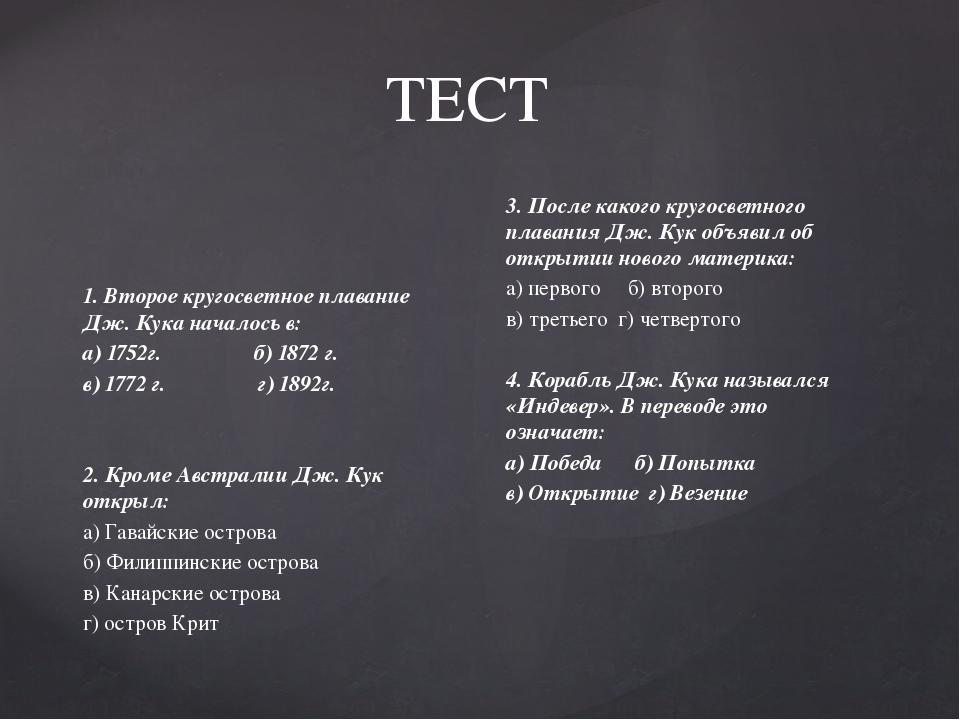 ТЕСТ 1. Второе кругосветное плавание Дж. Кука началось в: а) 1752г. б) 1872 г...